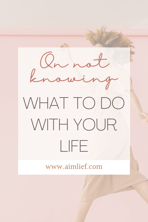 On Not Knowing What To Do With Your Life